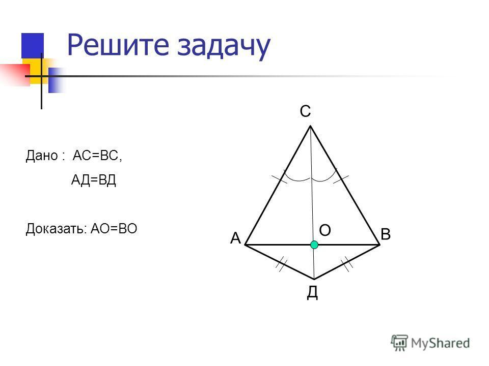 Решите задачу Дано : АС=ВС, АД=ВД Доказать: АО=ВО А В С Д О