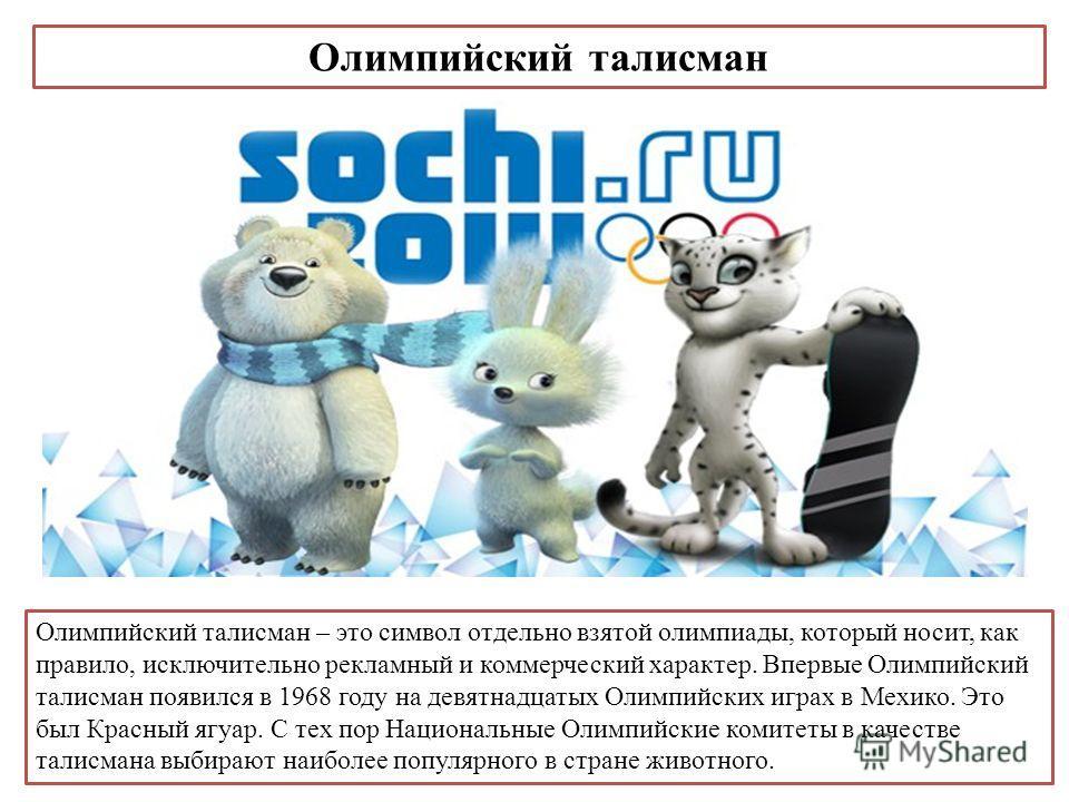Олимпийский талисман Олимпийский талисман – это символ отдельно взятой олимпиады, который носит, как правило, исключительно рекламный и коммерческий характер. Впервые Олимпийский талисман появился в 1968 году на девятнадцатых Олимпийских играх в Мехи
