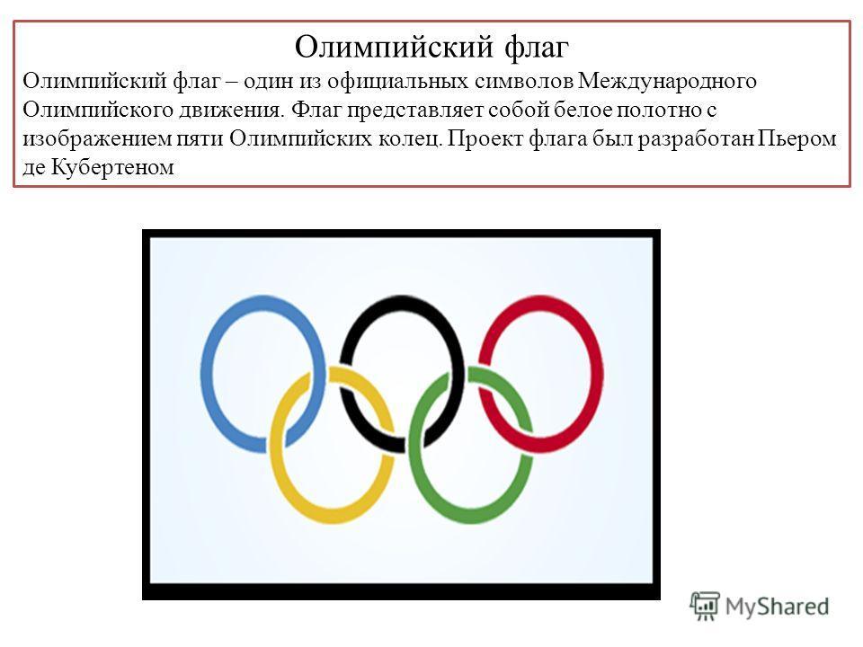 Олимпийский флаг Олимпийский флаг – один из официальных символов Международного Олимпийского движения. Флаг представляет собой белое полотно с изображением пяти Олимпийских колец. Проект флага был разработан Пьером де Кубертеном