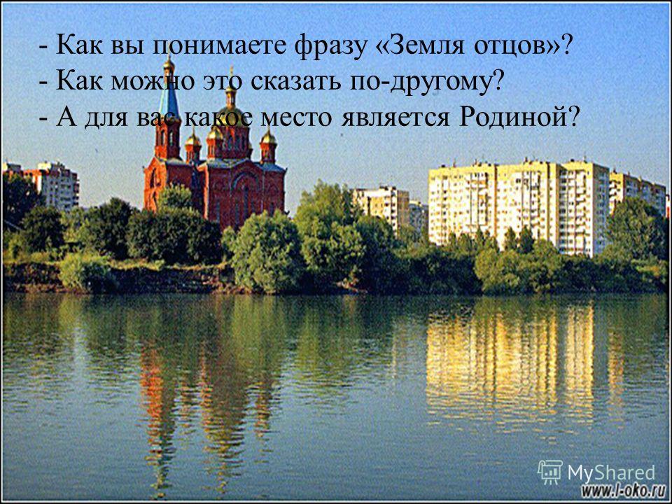 - Как вы понимаете фразу «Земля отцов»? - Как можно это сказать по-другому? - А для вас какое место является Родиной?