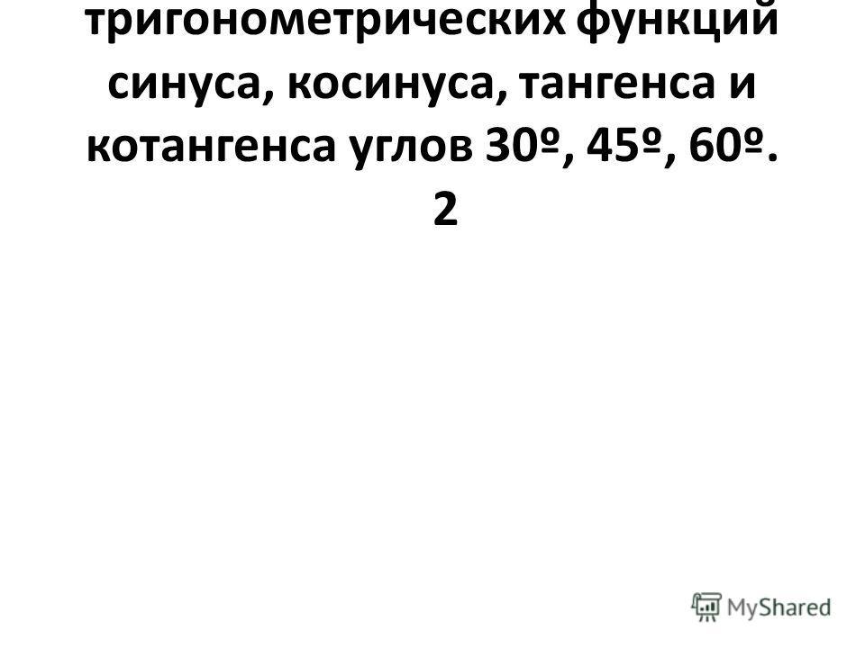 5Значения тригонометрических функций синуса, косинуса, тангенса и котангенса углов 30º, 45º, 60º. 2