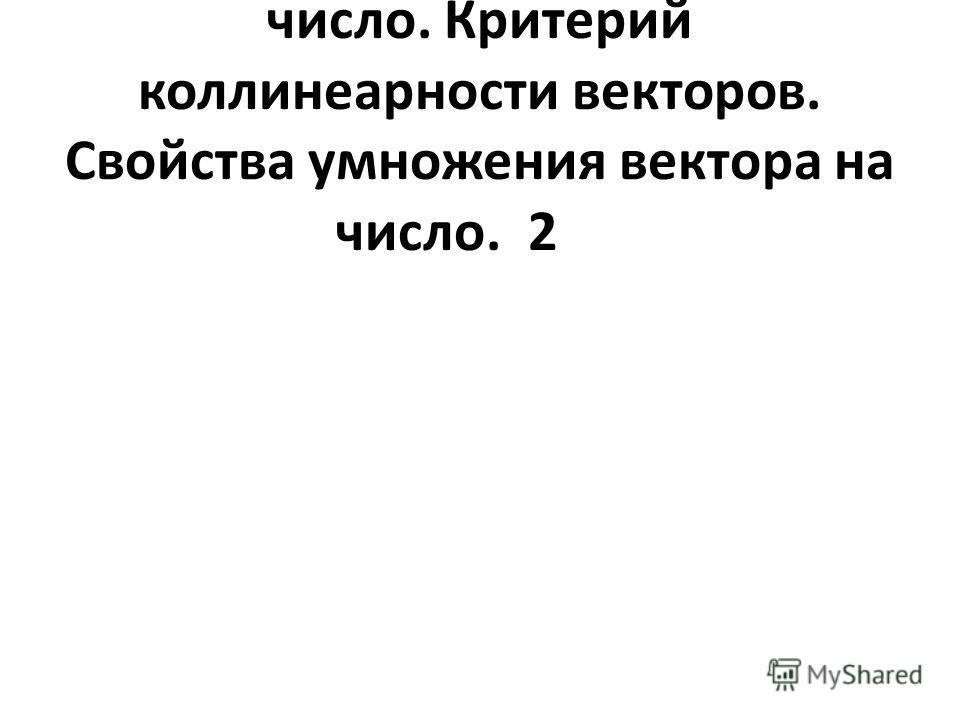 3Умножение вектора на число. Критерий коллинеарности векторов. Свойства умножения вектора на число.2