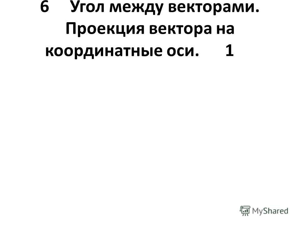 6Угол между векторами. Проекция вектора на координатные оси.1