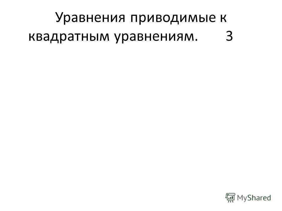 Уравнения приводимые к квадратным уравнениям.3