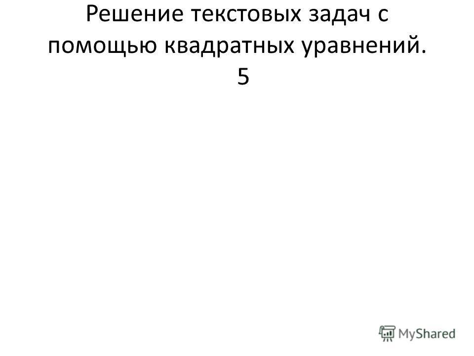 Решение текстовых задач с помощью квадратных уравнений. 5