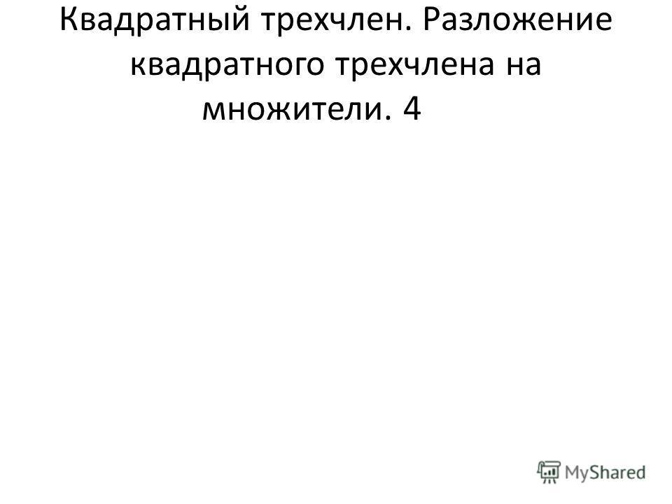 Квадратный трехчлен. Разложение квадратного трехчлена на множители.4