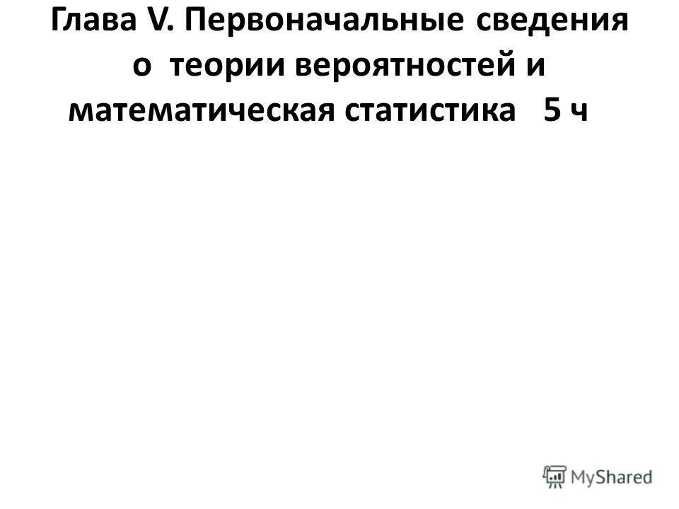 Глава V. Первоначальные сведения о теории вероятностей и математическая статистика5 ч