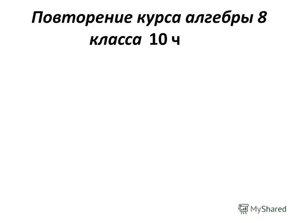 Повторение курса алгебры 8 класса10 ч
