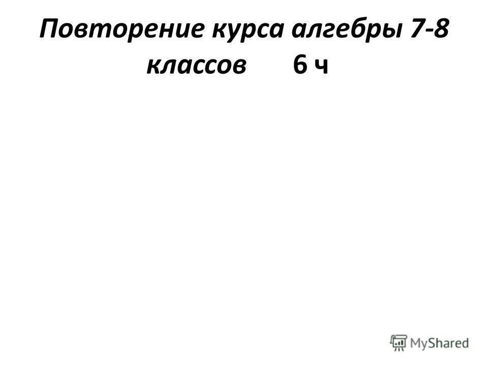 Повторение курса алгебры 7-8 классов6 ч