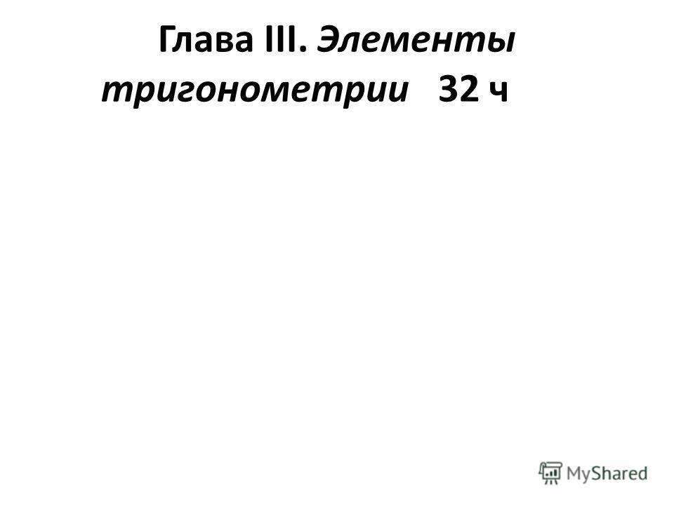 Глава ІІІ. Элементы тригонометрии 32 ч