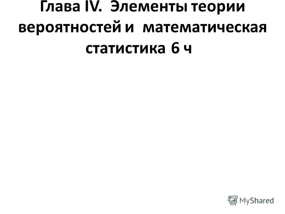 Глава ІV. Элементы теории вероятностей и математическая статистика6 ч