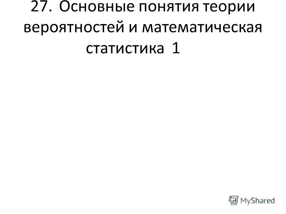 27.Основные понятия теории вероятностей и математическая статистика1