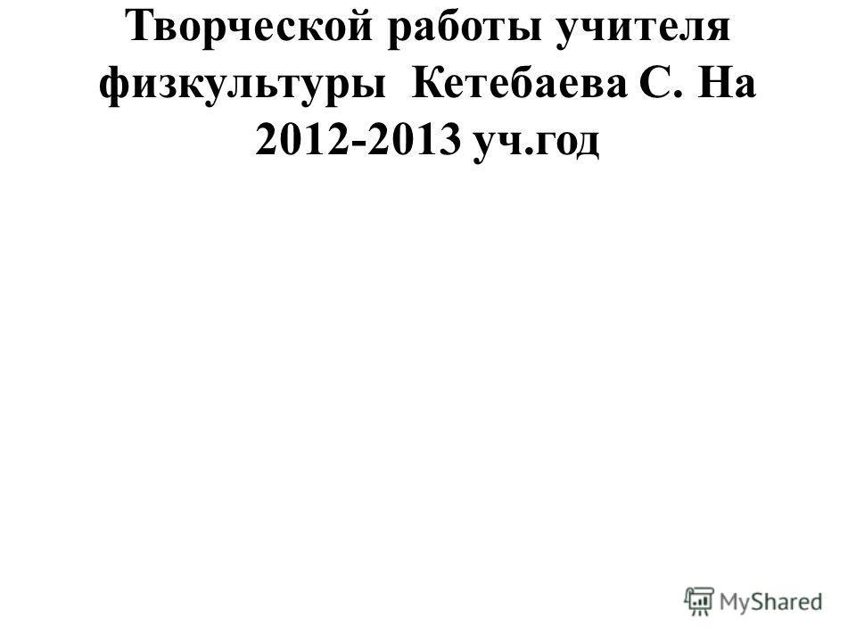 Творческой работы учителя физкультуры Кетебаева С. На 2012-2013 уч.год