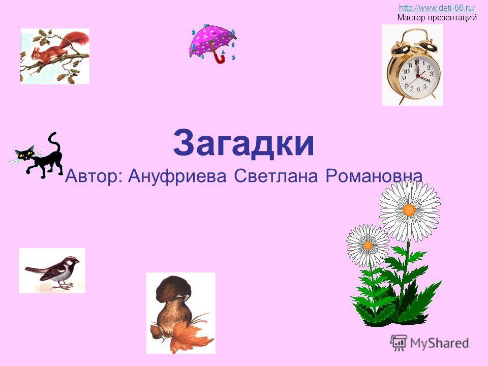 Загадки Автор: Ануфриева Светлана Романовна http://www.deti-66.ru/ Мастер презентаций