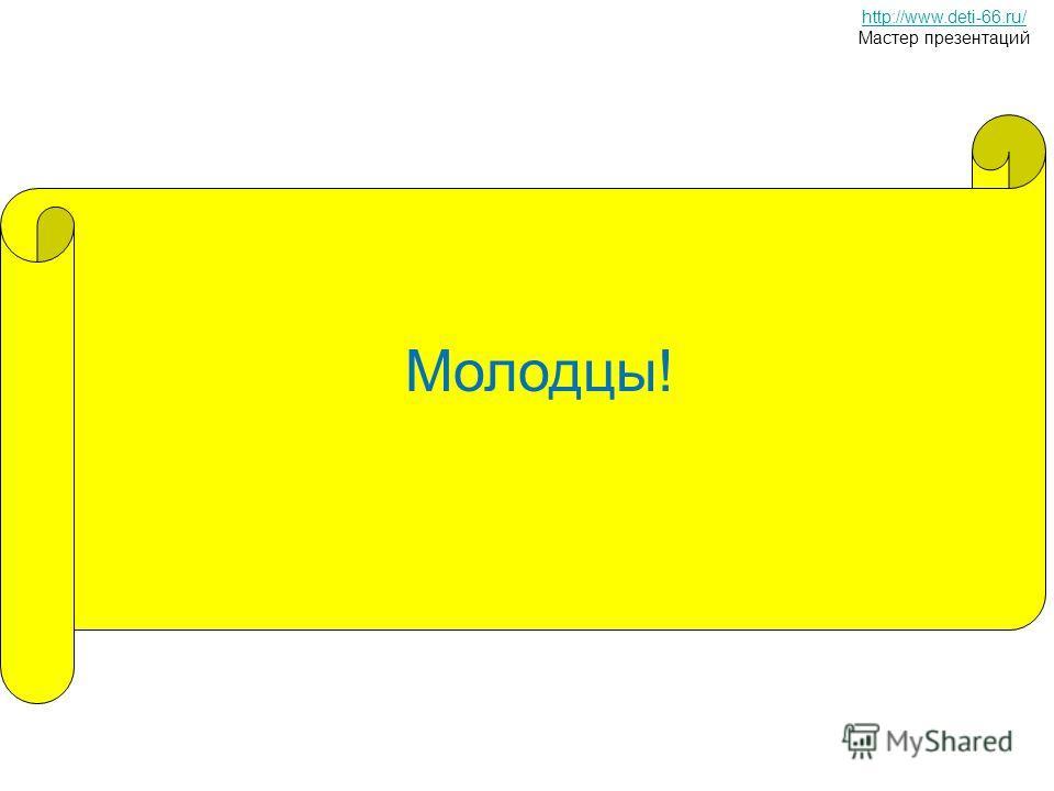 Молодцы! http://www.deti-66.ru/ Мастер презентаций