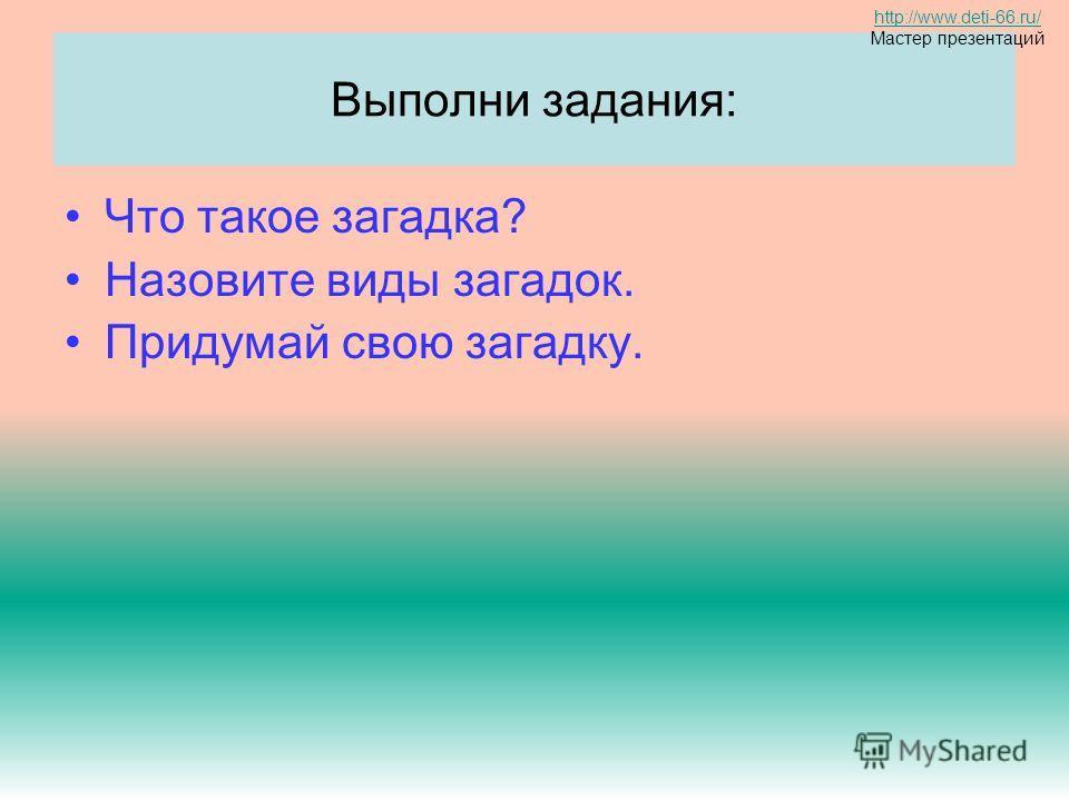 Выполни задания: Что такое загадка? Назовите виды загадок. Придумай свою загадку. http://www.deti-66.ru/ Мастер презентаций