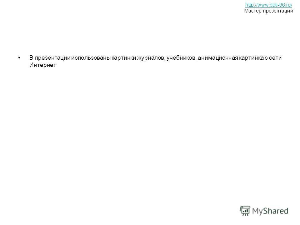 В презентации использованы картинки журналов, учебников, анимационная картинка с сети Интернет http://www.deti-66.ru/ Мастер презентаций