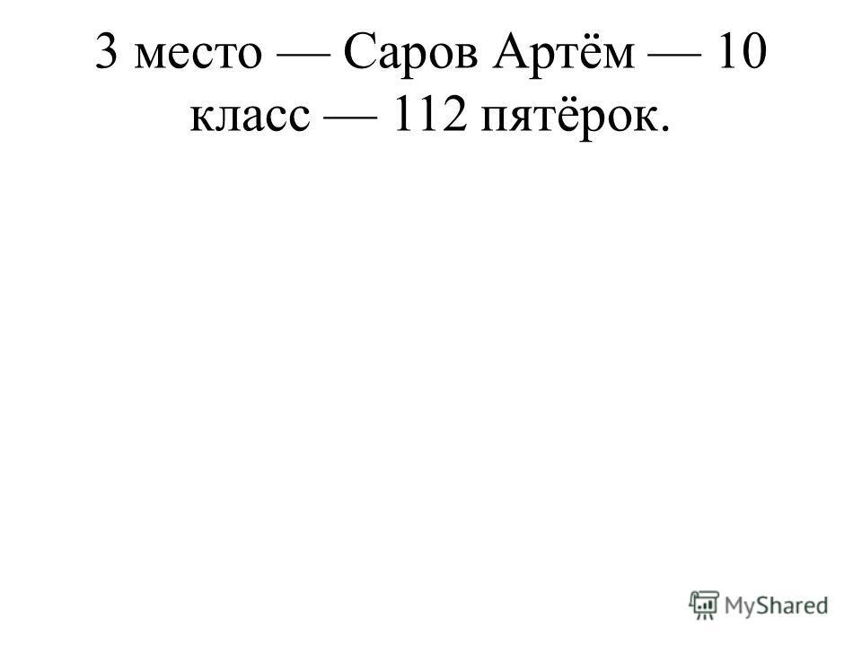 3 место Саров Артём 10 класс 112 пятёрок.