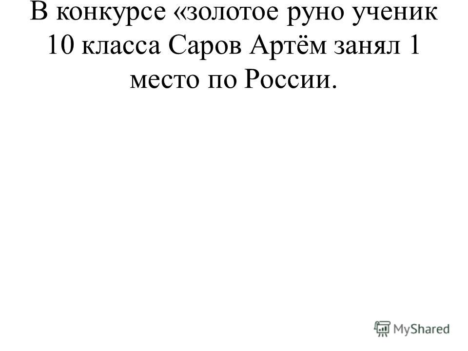 В конкурсе «золотое руно ученик 10 класса Саров Артём занял 1 место по России.