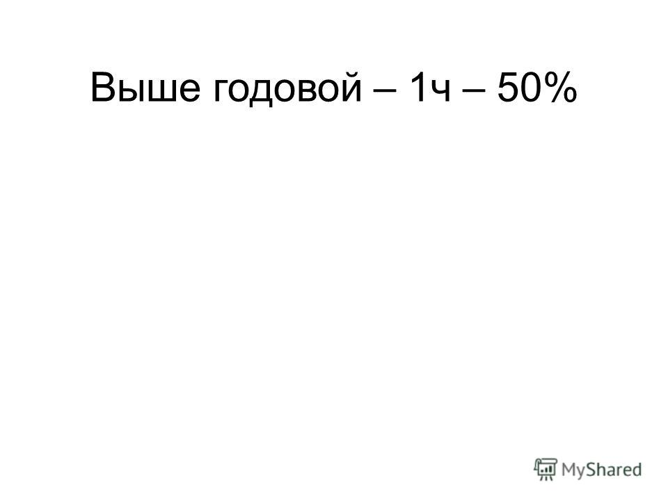 Выше годовой – 1ч – 50%