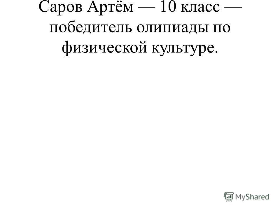 Саров Артём 10 класс победитель олипиады по физической культуре.