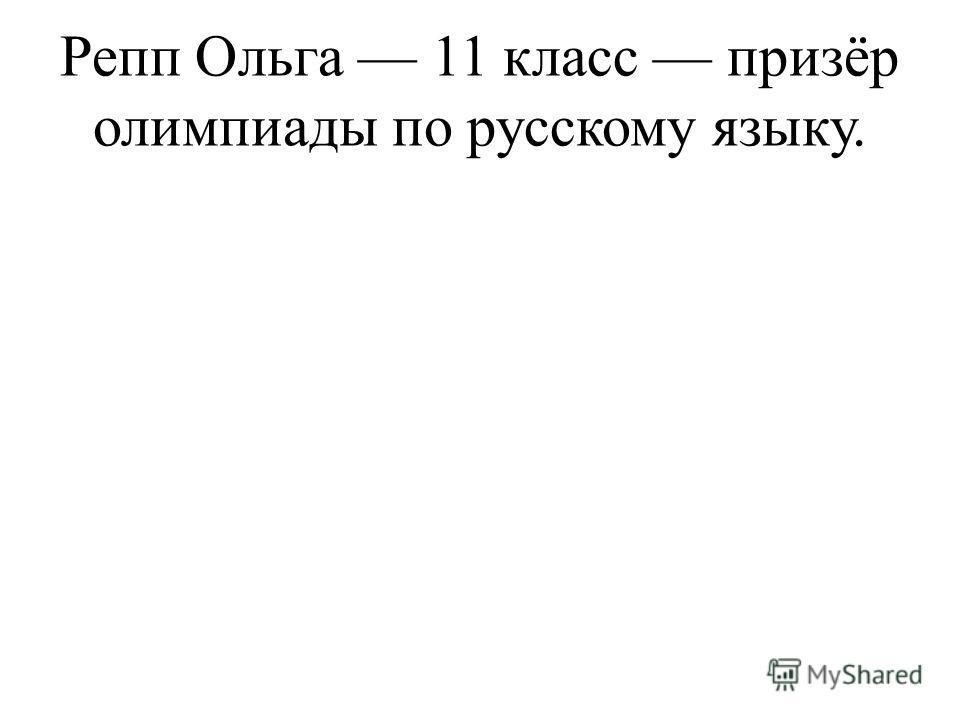 Репп Ольга 11 класс призёр олимпиады по русскому языку.