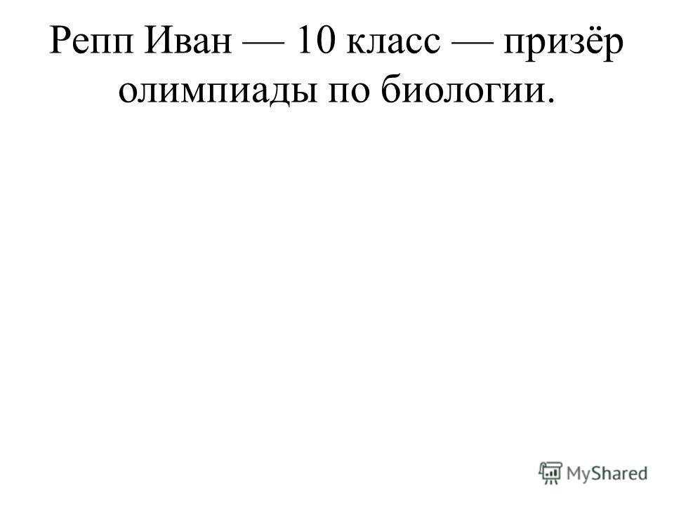 Репп Иван 10 класс призёр олимпиады по биологии.