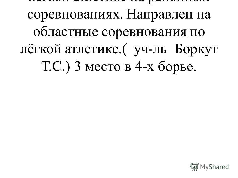Саров Артём - 1 место по лёгкой атлетике на районных соревнованиях. Направлен на областные соревнования по лёгкой атлетике.( уч-ль Боркут Т.С.) 3 место в 4-х борье.