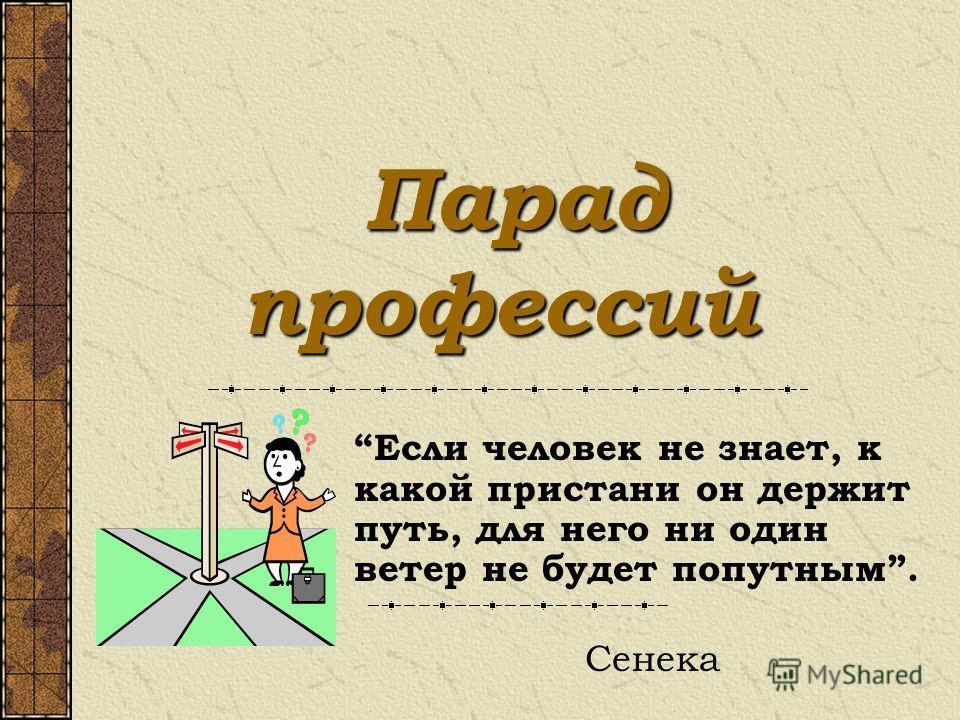 Парад профессий Парад профессий Если человек не знает, к какой пристани он держит путь, для него ни один ветер не будет попутным. Сенека