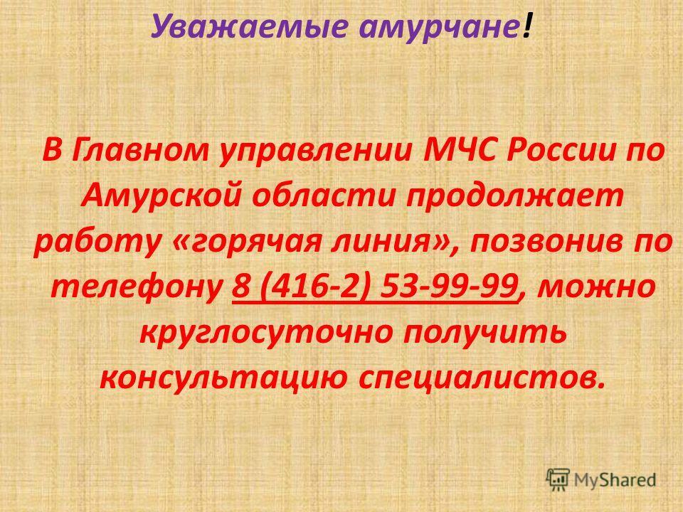 Уважаемые амурчане! В Главном управлении МЧС России по Амурской области продолжает работу «горячая линия», позвонив по телефону 8 (416-2) 53-99-99, можно круглосуточно получить консультацию специалистов.