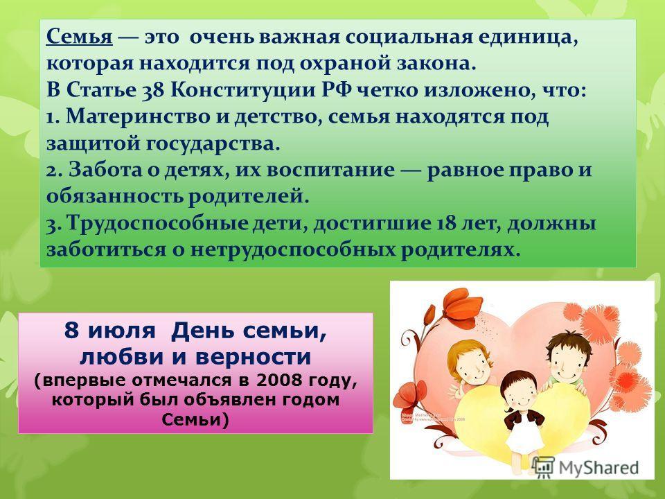 8 июля День семьи, любви и верности (впервые отмечался в 2008 году, который был объявлен годом Семьи) Семья это очень важная социальная единица, которая находится под охраной закона. В Статье 38 Конституции РФ четко изложено, что: 1. Материнство и де