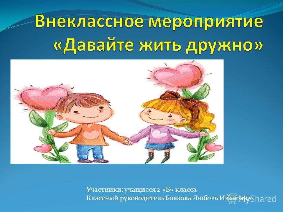 Участники: учащиеся 2 «Б» класса Классный руководитель Боякова Любовь Ивановна