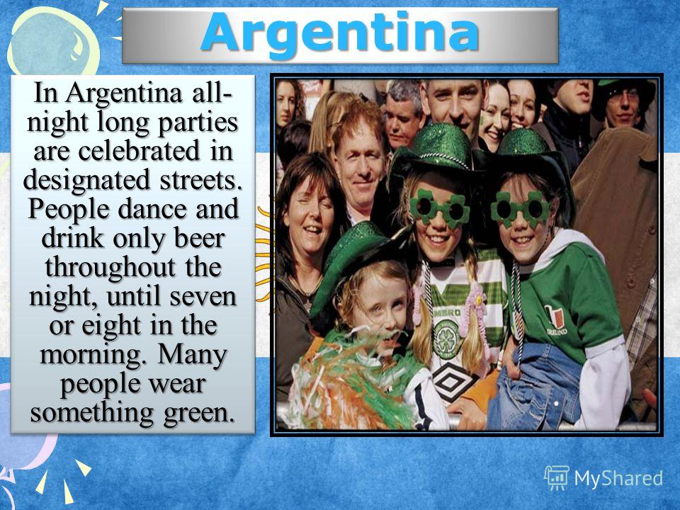 Argentina In Argentina all- night long parties are celebrated in designated streets. People dance and drink only beer throughout the night, until seven or eight in the morning. Many people wear something green.