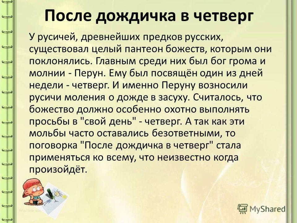 После дождичка в четверг У русичей, древнейших предков русских, существовал целый пантеон божеств, которым они поклонялись. Главным среди них был бог грома и молнии - Перун. Ему был посвящён один из дней недели - четверг. И именно Перуну возносили ру