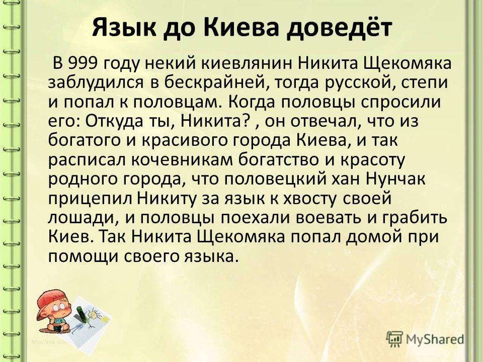 Язык до Киева доведёт В 999 году некий киевлянин Никита Щекомяка заблудился в бескрайней, тогда русской, степи и попал к половцам. Когда половцы спросили его: Откуда ты, Никита?, он отвечал, что из богатого и красивого города Киева, и так расписал ко