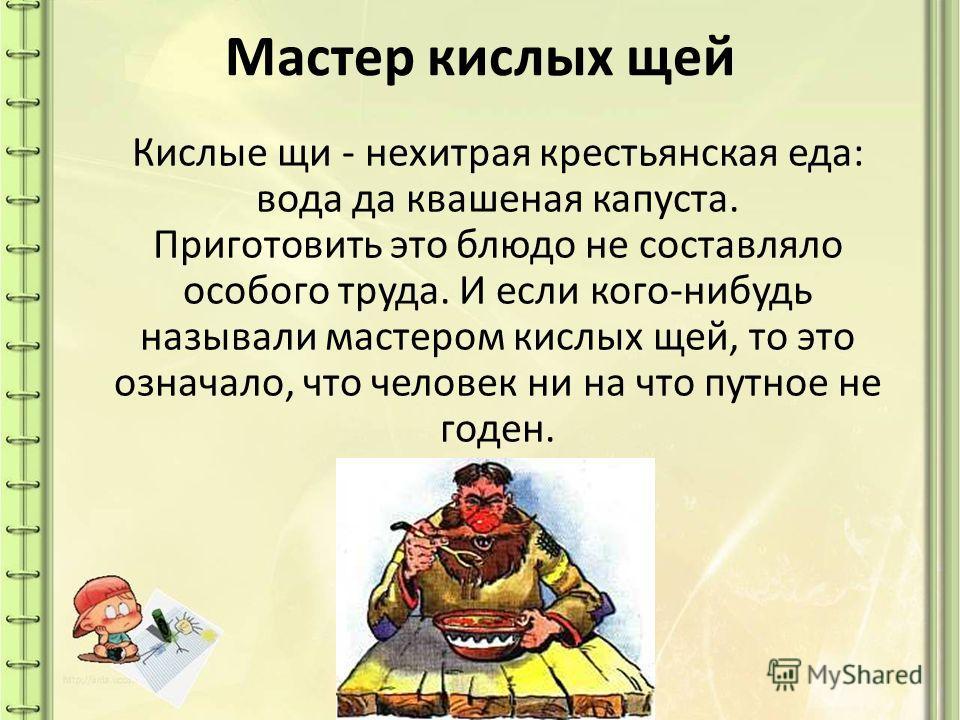Мастер кислых щей Кислые щи - нехитрая крестьянская еда: вода да квашеная капуста. Приготовить это блюдо не составляло особого труда. И если кого-нибудь называли мастером кислых щей, то это означало, что человек ни на что путное не годен.
