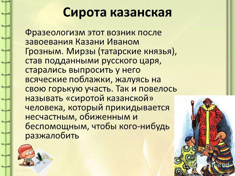 Сирота казанская Фразеологизм этот возник после завоевания Казани Иваном Грозным. Мирзы (татарские князья), став подданными русского царя, старались выпросить у него всяческие поблажки, жалуясь на свою горькую участь. Так и повелось называть «сиротой