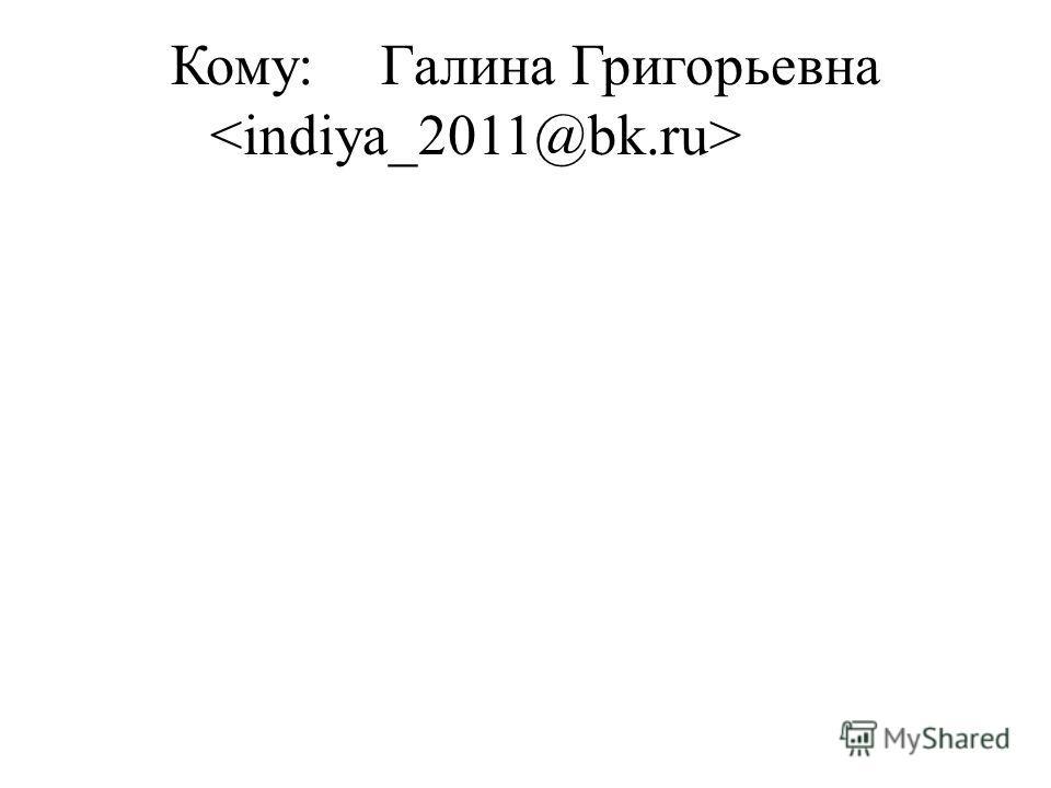 Кому:Галина Григорьевна