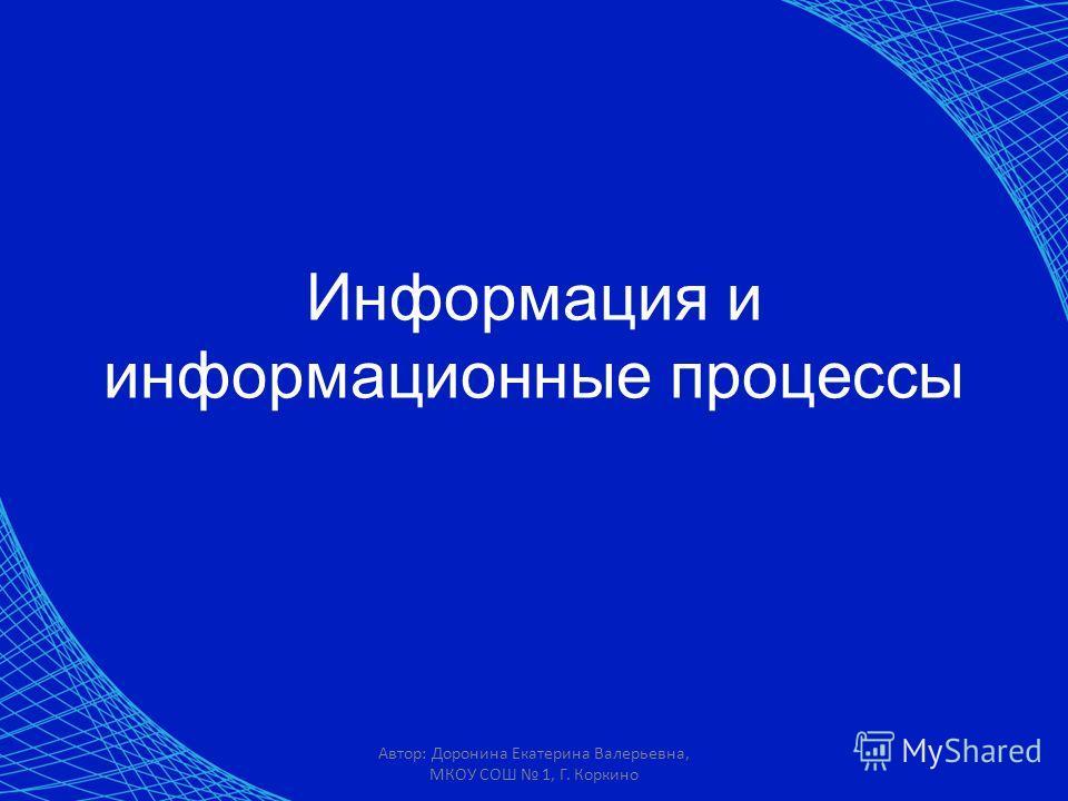 Автор: Доронина Екатерина Валерьевна, МКОУ СОШ 1, Г. Коркино Информация и информационные процессы