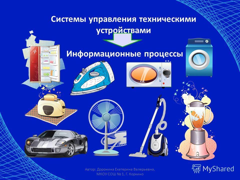 Автор: Доронина Екатерина Валерьевна, МКОУ СОШ 1, Г. Коркино Системы управления техническими устройствами Информационные процессы
