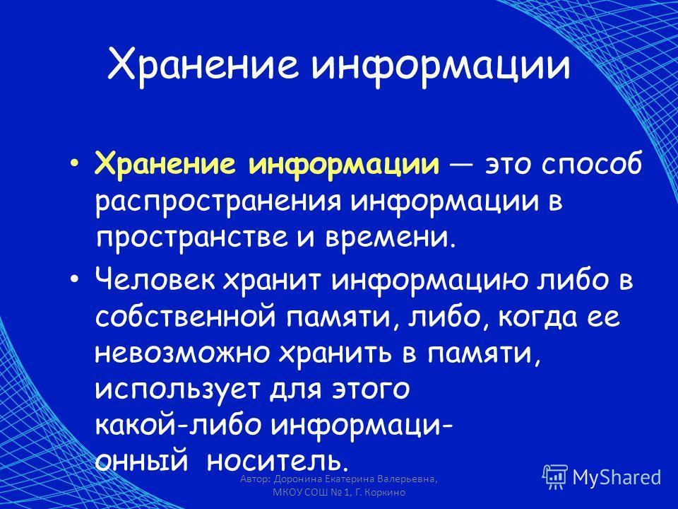 Автор: Доронина Екатерина Валерьевна, МКОУ СОШ 1, Г. Коркино Хранение информации Хранение информации это способ распространения информации в пространстве и времени. Человек хранит информацию либо в собственной памяти, либо, когда ее невозможно хранит
