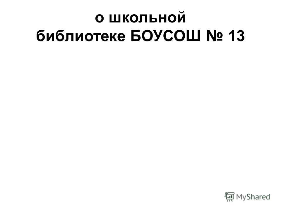 о школьной библиотеке БОУСОШ 13