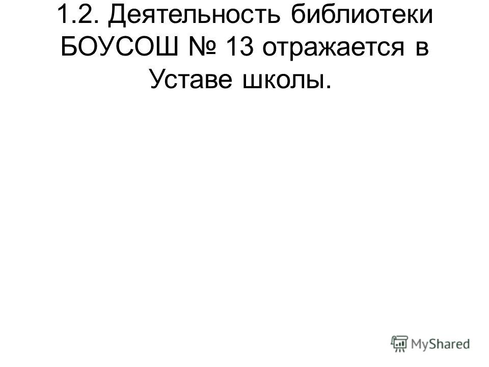 1.2. Деятельность библиотеки БОУСОШ 13 отражается в Уставе школы.