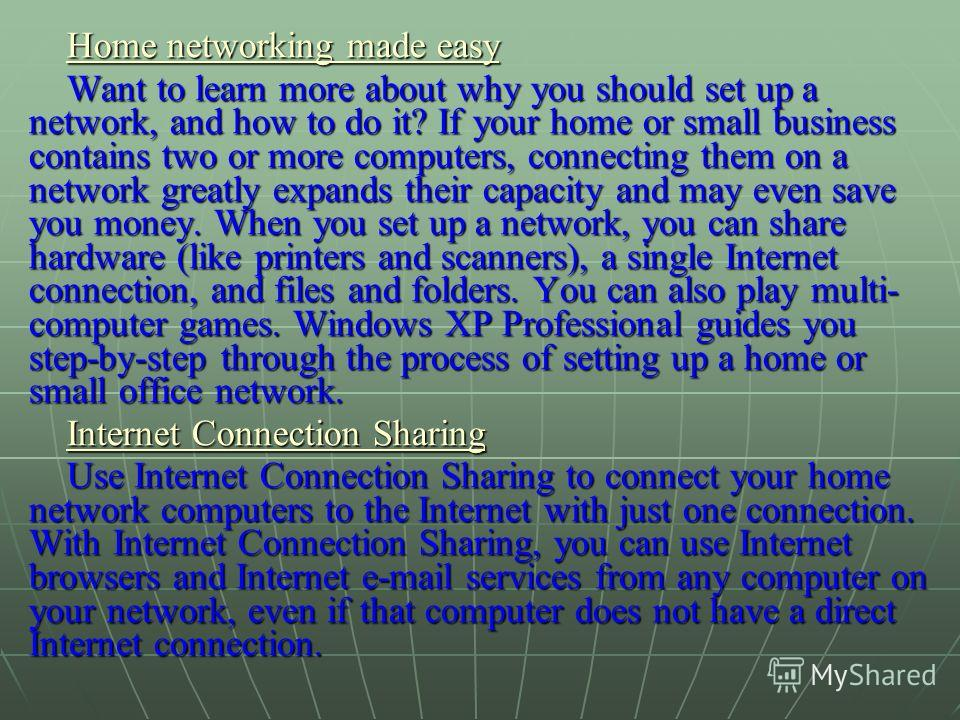 Home networking made easy Home networking made easy Want to learn more about why you should set up a network, and how to do it? If your home or small business contains two or more computers, connecting them on a network greatly expands their capacity