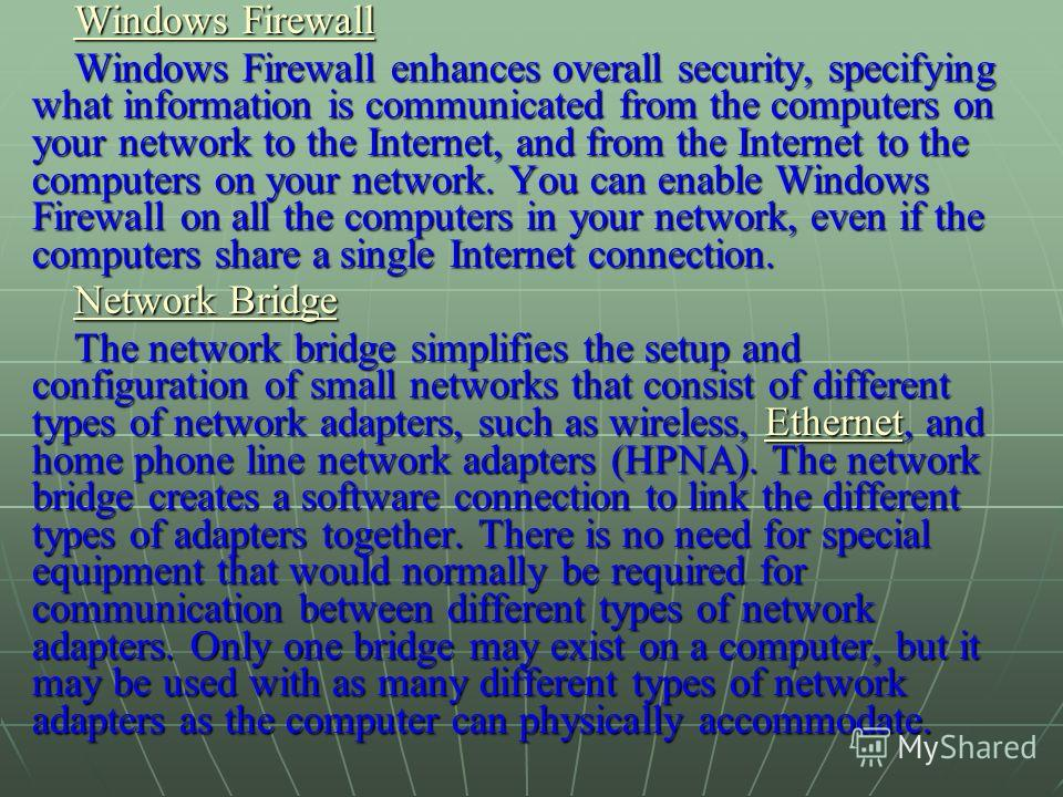 Windows Firewall Windows Firewall Windows Firewall enhances overall security, specifying what information is communicated from the computers on your network to the Internet, and from the Internet to the computers on your network. You can enable Windo
