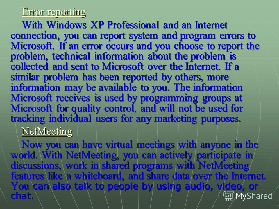 Error reporting Error reporting With Windows XP Professional and an Internet connection, you can report system and program errors to Microsoft. If an error occurs and you choose to report the problem, technical information about the problem is collec