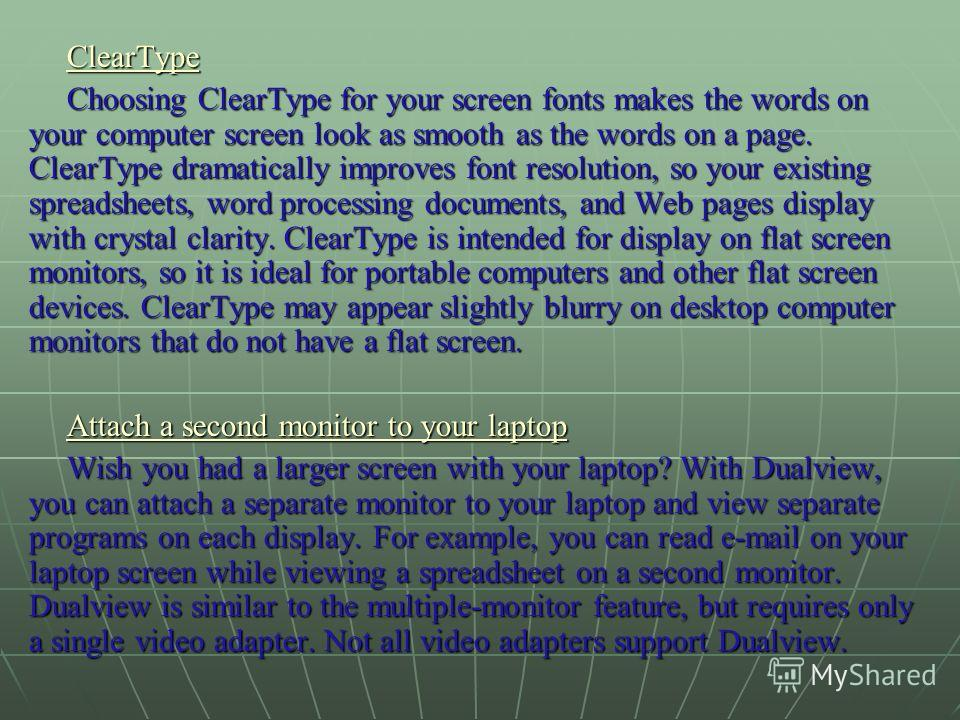 ClearType Choosing ClearType for your screen fonts makes the words on your computer screen look as smooth as the words on a page. ClearType dramatically improves font resolution, so your existing spreadsheets, word processing documents, and Web pages