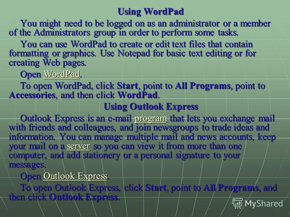 Using WordPad You might need to be logged on as an administrator or a member of the Administrators group in order to perform some tasks. You can use WordPad to create or edit text files that contain formatting or graphics. Use Notepad for basic text