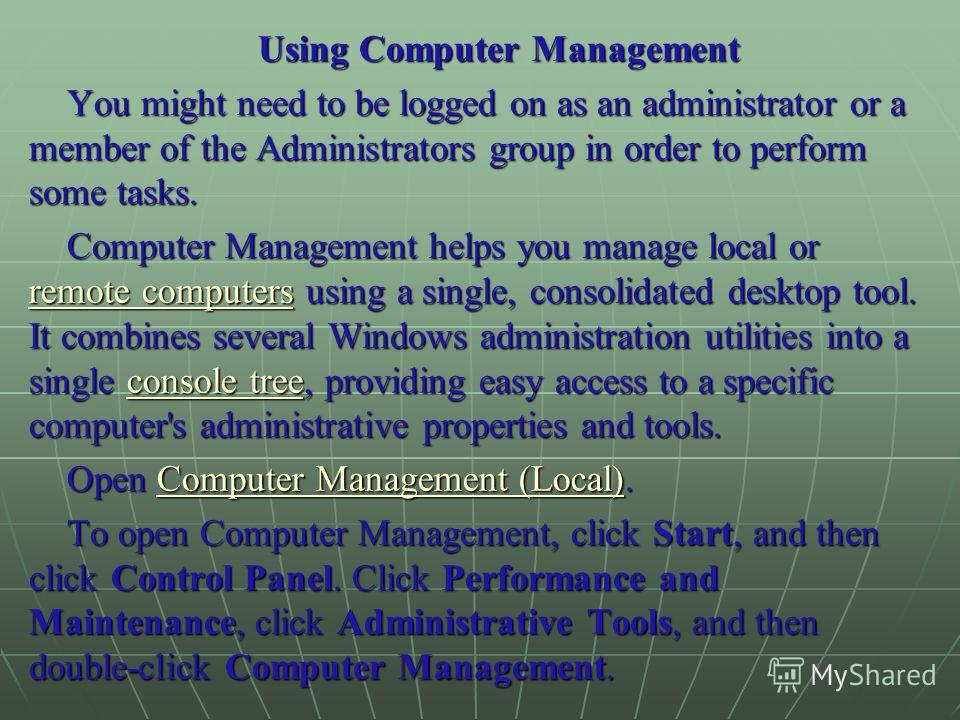Using Computer Management You might need to be logged on as an administrator or a member of the Administrators group in order to perform some tasks. Computer Management helps you manage local or remote computers using a single, consolidated desktop t