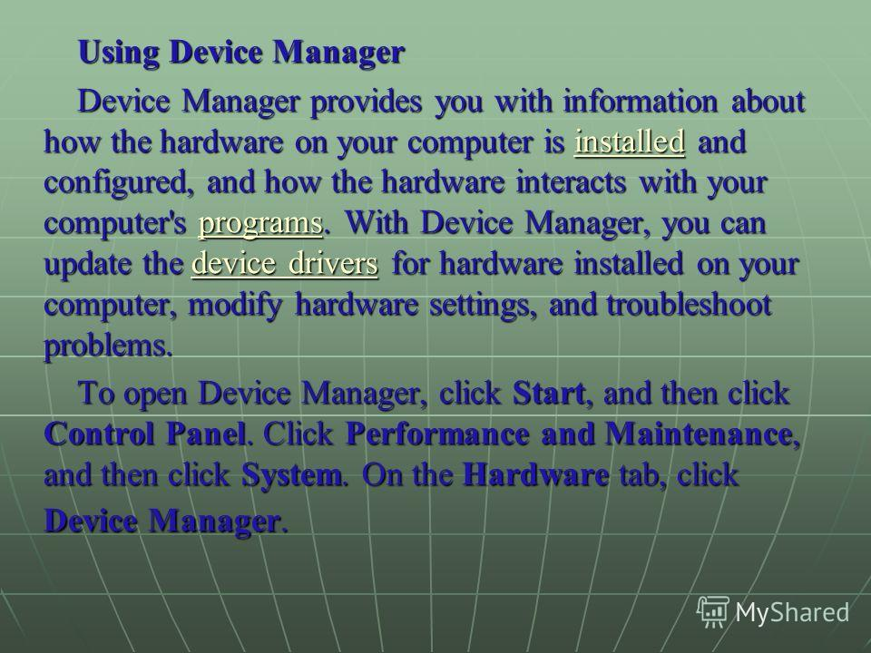 Using Device Manager Device Manager provides you with information about how the hardware on your computer is installed and configured, and how the hardware interacts with your computer's programs. With Device Manager, you can update the device driver